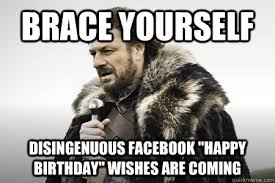 brace yourself, disingenuous facebook birthday wishes are coming