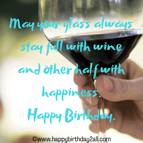 May your glass always stay full with wine and other half with happiness